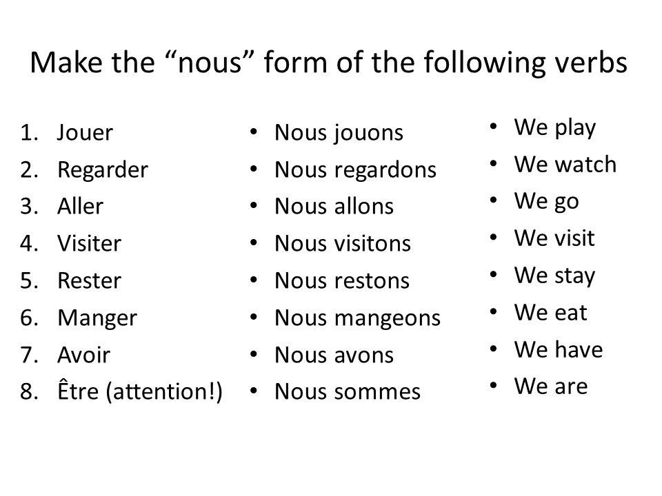 Make the nous form of the following verbs 1.Jouer 2.Regarder 3.Aller 4.Visiter 5.Rester 6.Manger 7.Avoir 8.Être (attention!) Nous jouons Nous regardon