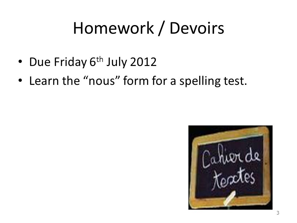 Homework / Devoirs Due Friday 6 th July 2012 Learn the nous form for a spelling test. 33