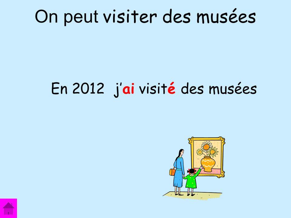 On peut visiter des musées En 2012 jai visité des musées
