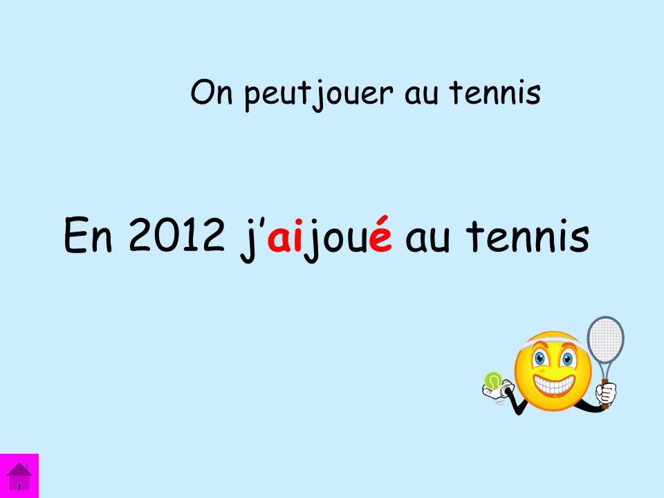 En 2012 jaijoué au tennis On peutjouer au tennis