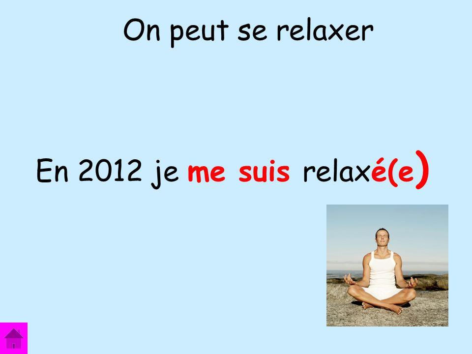 En 2012 je me suis relaxé(e ) On peut se relaxer