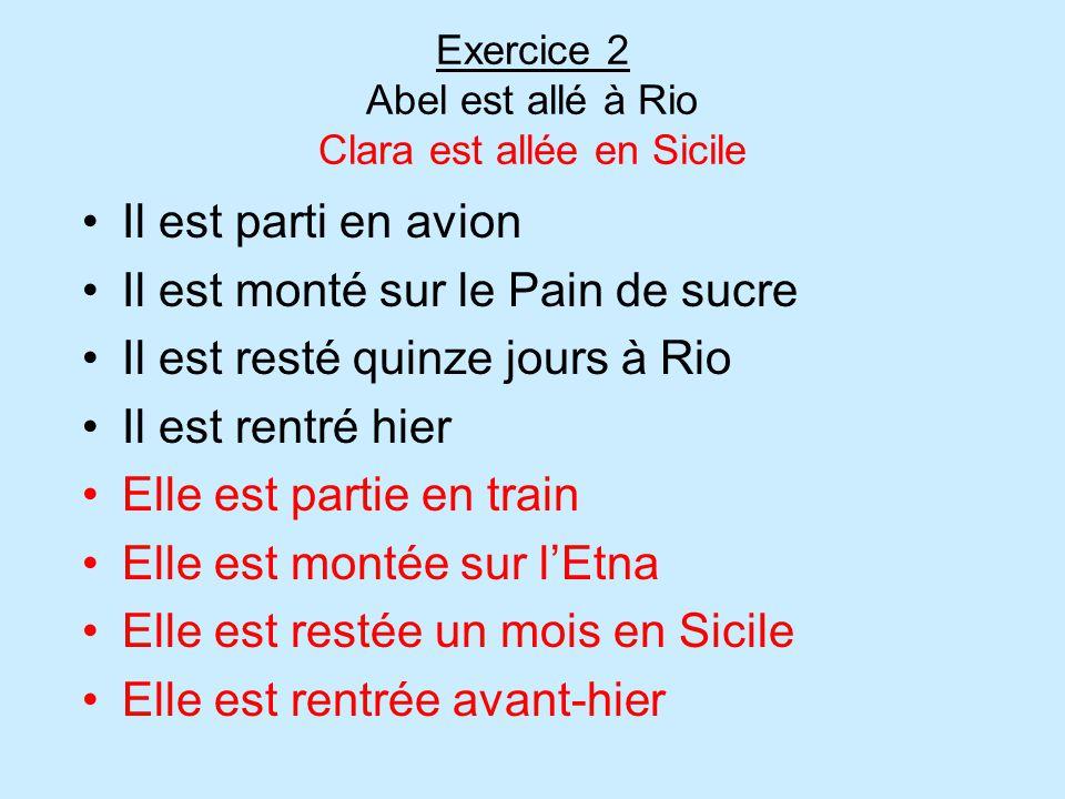 Exercice 2 Abel est allé à Rio Clara est allée en Sicile Il est parti en avion Il est monté sur le Pain de sucre Il est resté quinze jours à Rio Il es