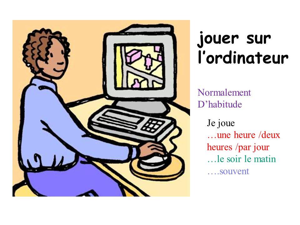 jouer sur lordinateur Je joue …une heure /deux heures /par jour …le soir le matin ….souvent Normalement Dhabitude
