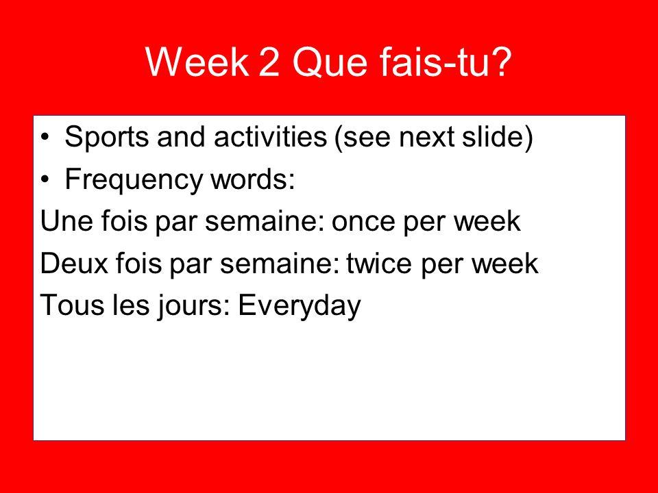 Week 2 Que fais-tu? Sports and activities (see next slide) Frequency words: Une fois par semaine: once per week Deux fois par semaine: twice per week
