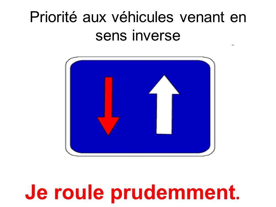 Priorité aux véhicules venant en sens inverse Je roule prudemment.