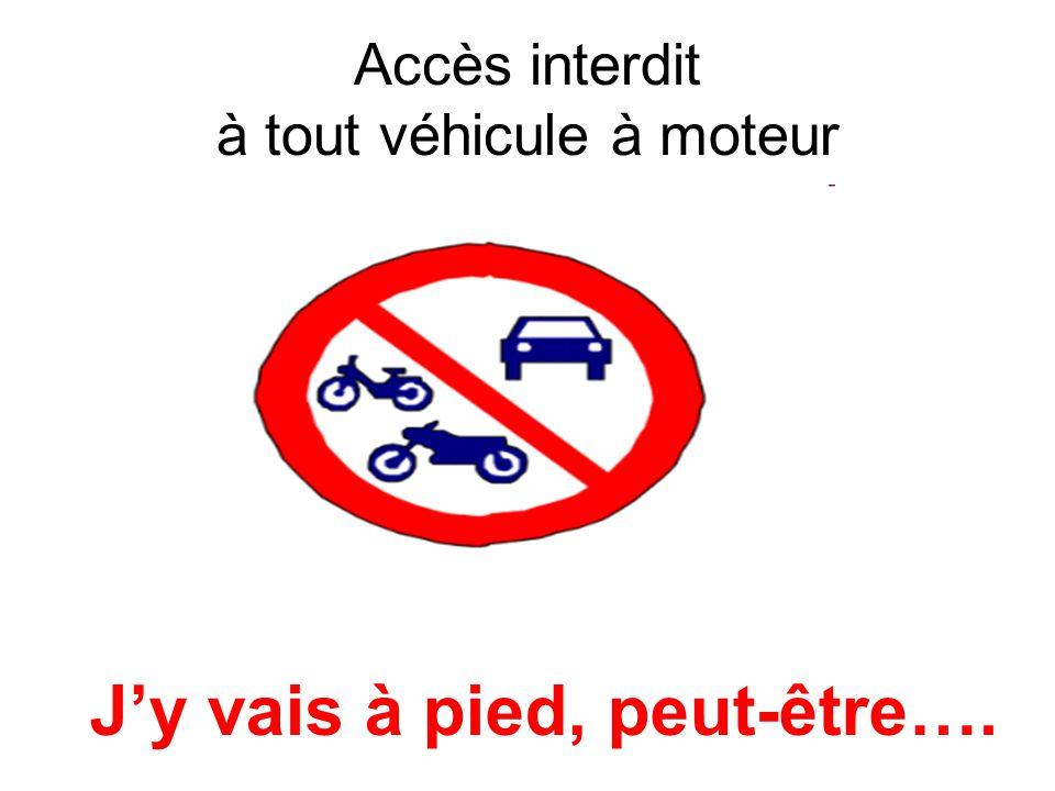 Accès interdit à tout véhicule à moteur Jy vais à pied, peut-être….