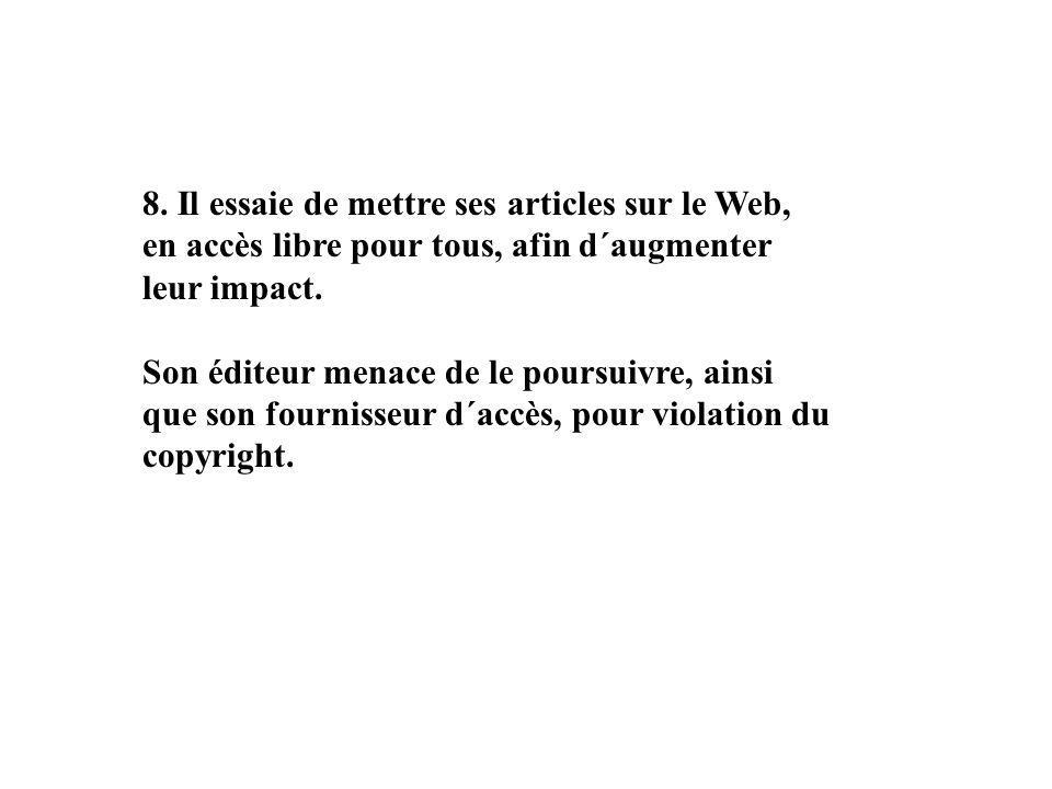 8. Il essaie de mettre ses articles sur le Web, en accès libre pour tous, afin d´augmenter leur impact. Son éditeur menace de le poursuivre, ainsi que