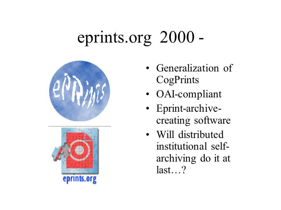 eprints.org 2000 - Generalization of CogPrints OAI-compliant Eprint-archive- creating software Will distributed institutional self- archiving do it at last…?