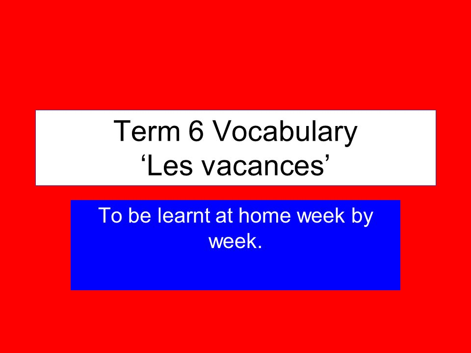 Term 6 Vocabulary Les vacances To be learnt at home week by week.