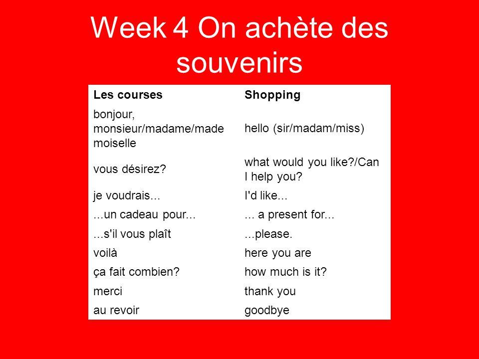 Week 4 On achète des souvenirs Les coursesShopping bonjour, monsieur/madame/made moiselle hello (sir/madam/miss) vous désirez.
