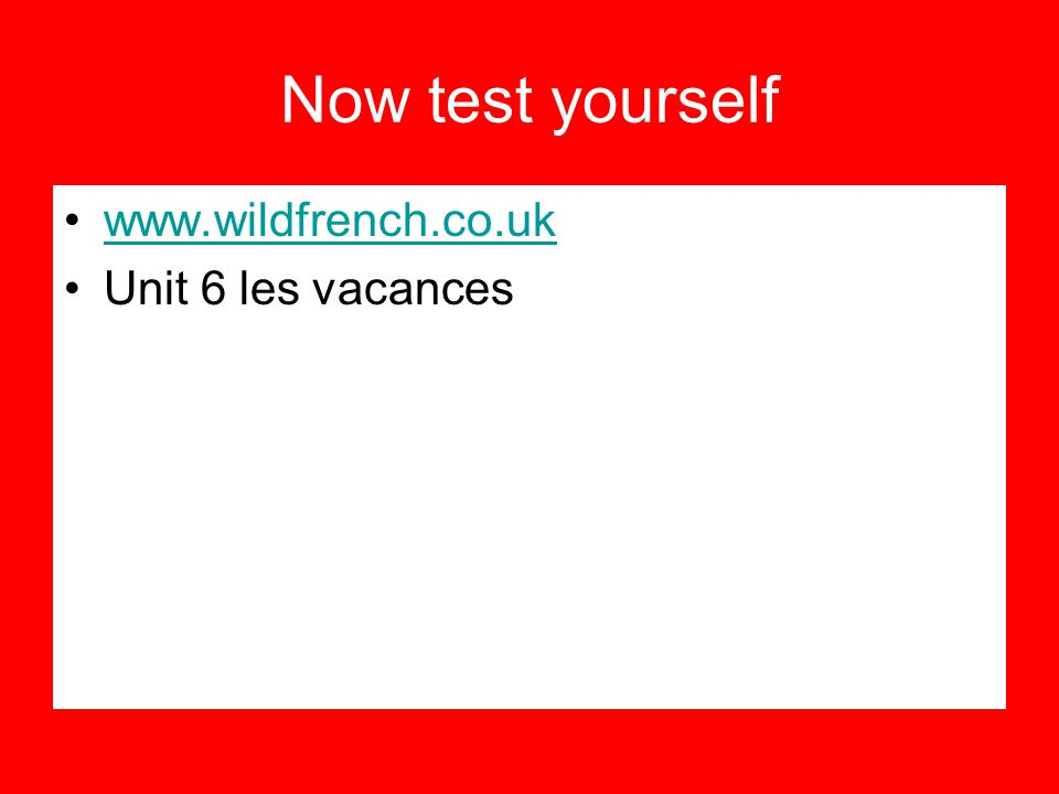 Now test yourself www.wildfrench.co.uk Unit 6 les vacances
