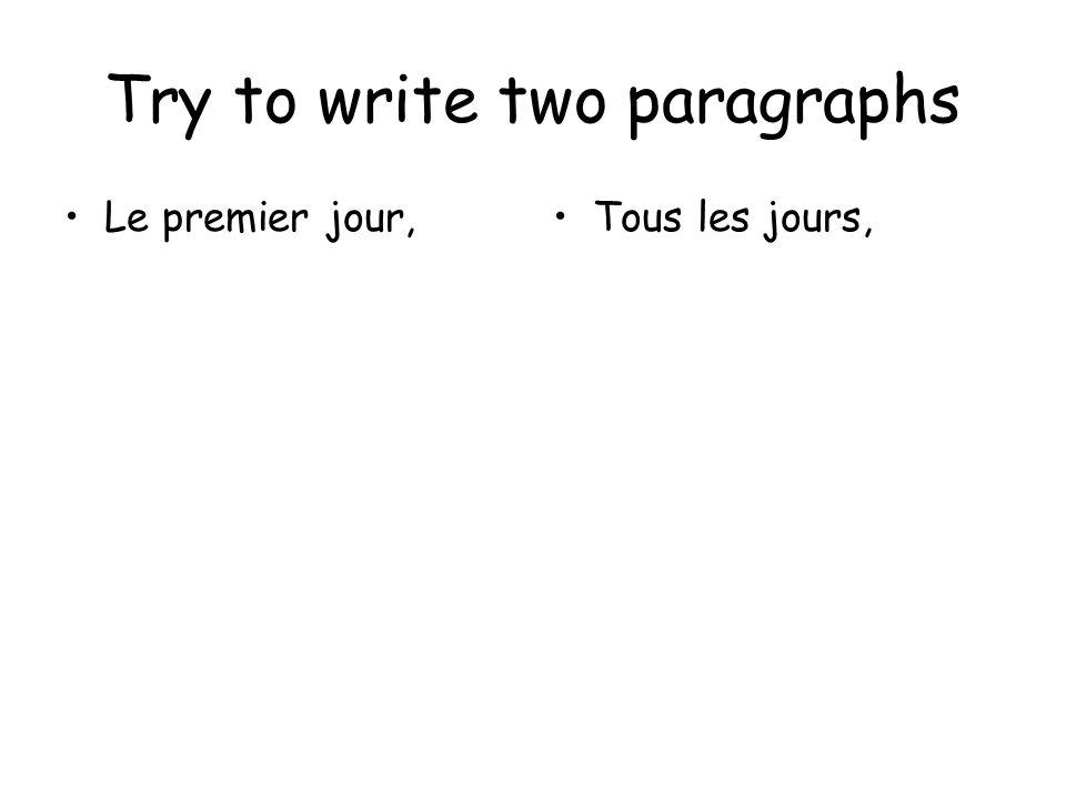 Try to write two paragraphs Le premier jour,Tous les jours,