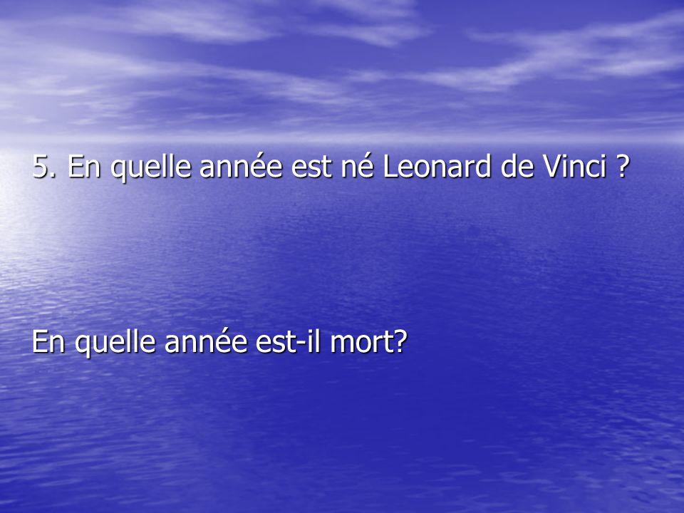 5. En quelle année est né Leonard de Vinci? En quelle année est-il mort?