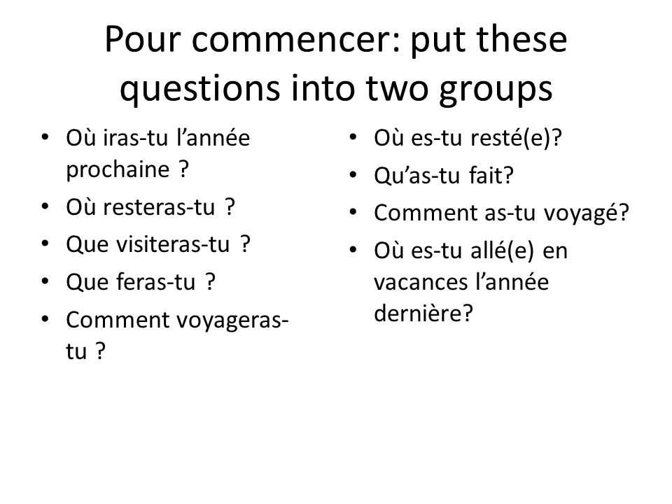 Pour commencer: put these questions into two groups Où es-tu resté(e).