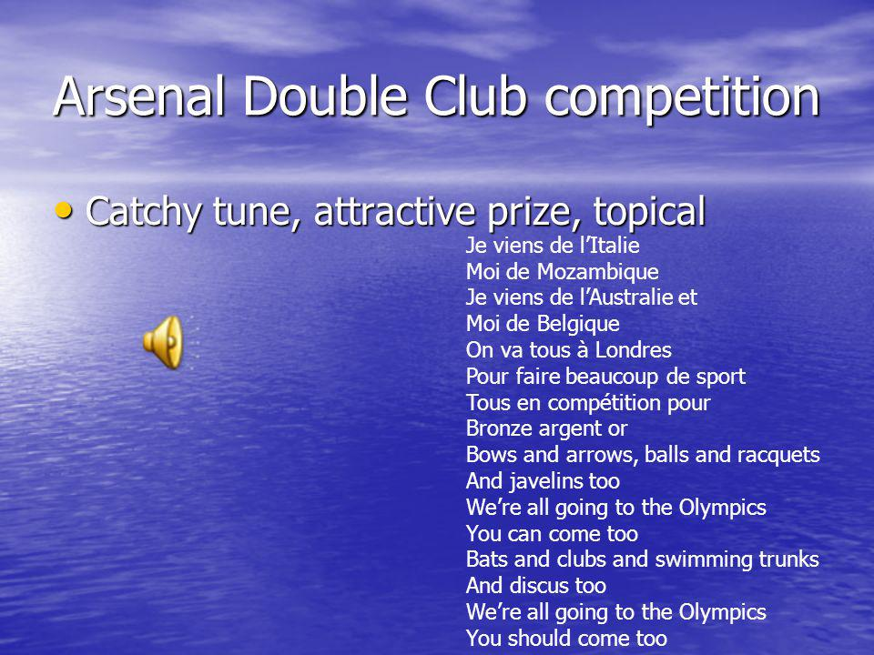 Arsenal Double Club competition Catchy tune, attractive prize, topical Catchy tune, attractive prize, topical Je viens de lItalie Moi de Mozambique Je viens de lAustralie et Moi de Belgique On va tous à Londres Pour faire beaucoup de sport Tous en compétition pour Bronze argent or Bows and arrows, balls and racquets And javelins too Were all going to the Olympics You can come too Bats and clubs and swimming trunks And discus too Were all going to the Olympics You should come too