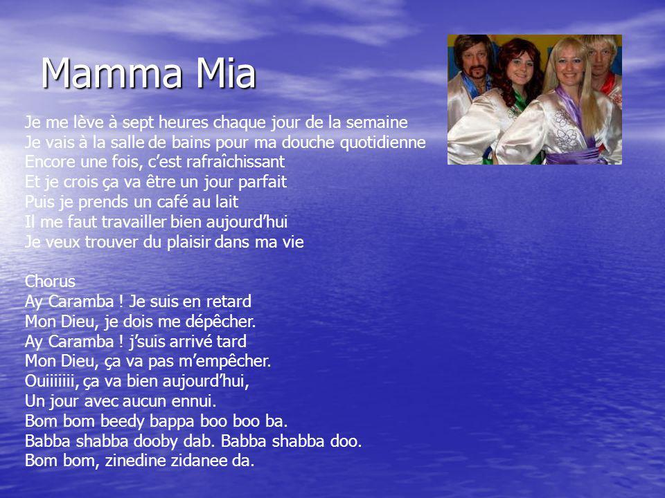 Mamma Mia Je me lève à sept heures chaque jour de la semaine Je vais à la salle de bains pour ma douche quotidienne Encore une fois, cest rafraîchissant Et je crois ça va être un jour parfait Puis je prends un café au lait Il me faut travailler bien aujourdhui Je veux trouver du plaisir dans ma vie Chorus Ay Caramba .