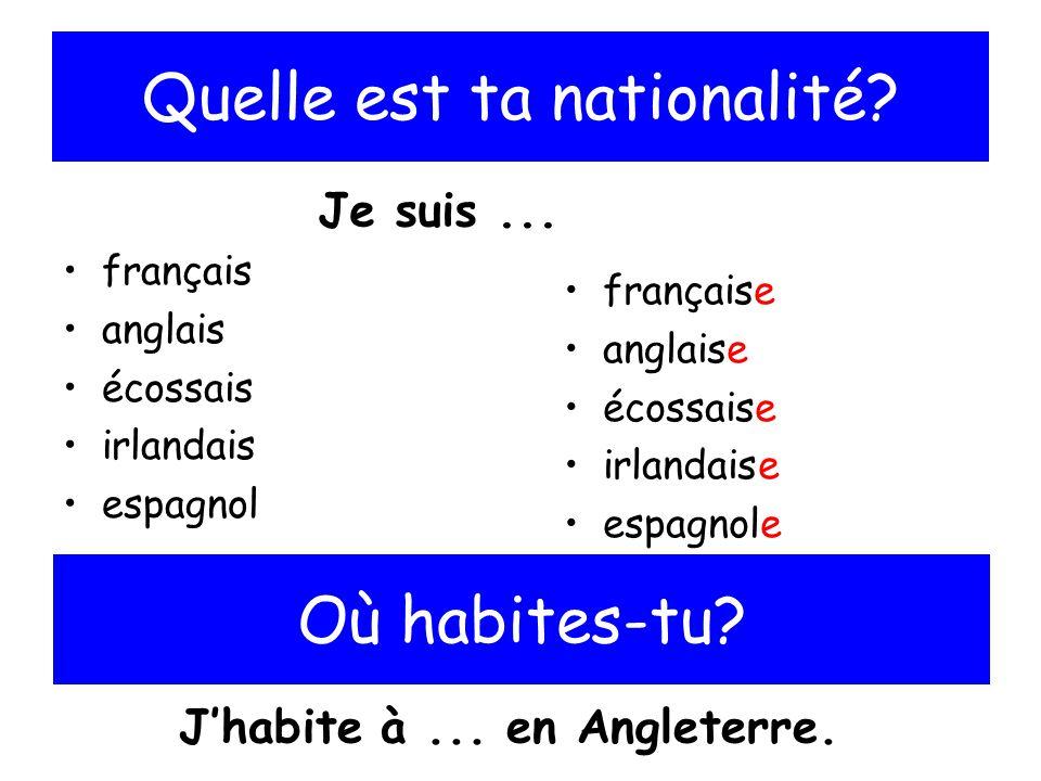 Quelle est ta nationalité? français anglais écossais irlandais espagnol française anglaise écossaise irlandaise espagnole Je suis... Où habites-tu? Jh