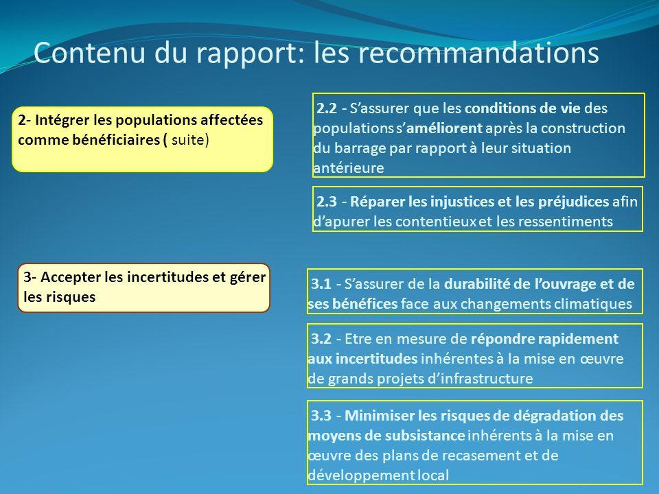 Contenu du rapport: les recommandations 2- Intégrer les populations affectées comme bénéficiaires ( suite) 3- Accepter les incertitudes et gérer les risques 2.2 - Sassurer que les conditions de vie des populations saméliorent après la construction du barrage par rapport à leur situation antérieure 2.3 - Réparer les injustices et les préjudices afin dapurer les contentieux et les ressentiments 3.1 - Sassurer de la durabilité de louvrage et de ses bénéfices face aux changements climatiques 3.2 - Etre en mesure de répondre rapidement aux incertitudes inhérentes à la mise en œuvre de grands projets dinfrastructure 3.3 - Minimiser les risques de dégradation des moyens de subsistance inhérents à la mise en œuvre des plans de recasement et de développement local