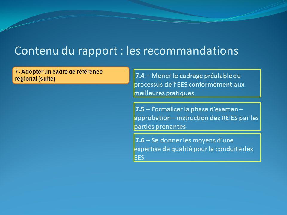 Contenu du rapport : les recommandations 7- Adopter un cadre de référence régional (suite) 7.4 – Mener le cadrage préalable du processus de lEES conformément aux meilleures pratiques 7.5 – Formaliser la phase dexamen – approbation – instruction des REIES par les parties prenantes 7.6 – Se donner les moyens dune expertise de qualité pour la conduite des EES