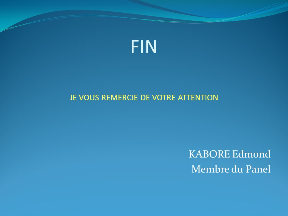 FIN JE VOUS REMERCIE DE VOTRE ATTENTION KABORE Edmond Membre du Panel