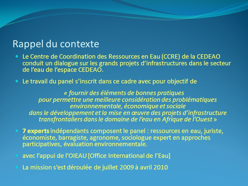 Rappel du contexte Le Centre de Coordination des Ressources en Eau (CCRE) de la CEDEAO conduit un dialogue sur les grands projets dinfrastructures dans le secteur de leau de lespace CEDEAO.