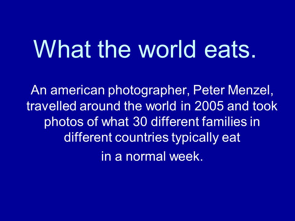 What the world eats. An american photographer, Peter Menzel, travelled around the world in 2005 and took photos of what 30 different families in diffe