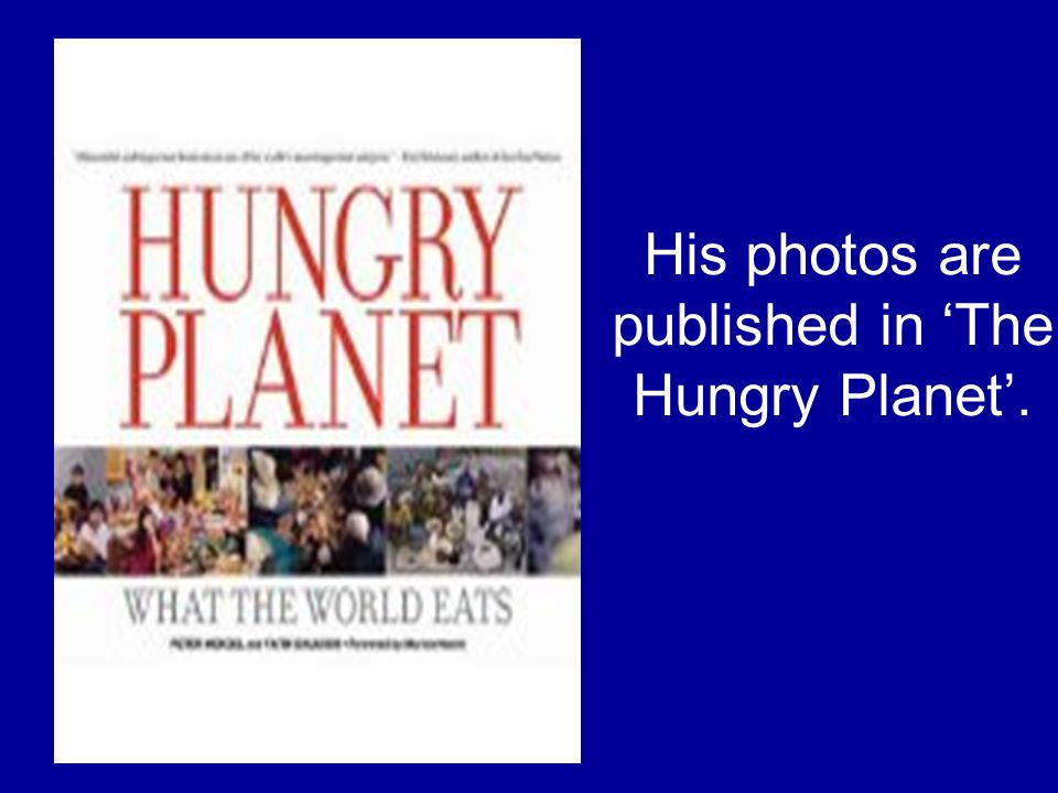 His photos are published in The Hungry Planet.
