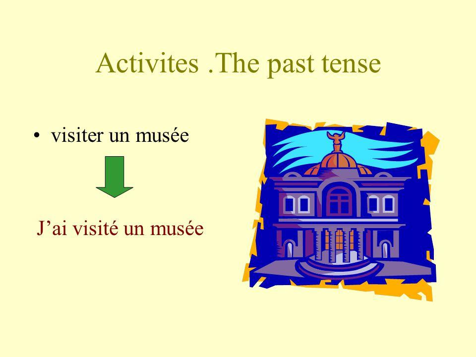 Activites.The past tense visiter un musée Jai visité un musée