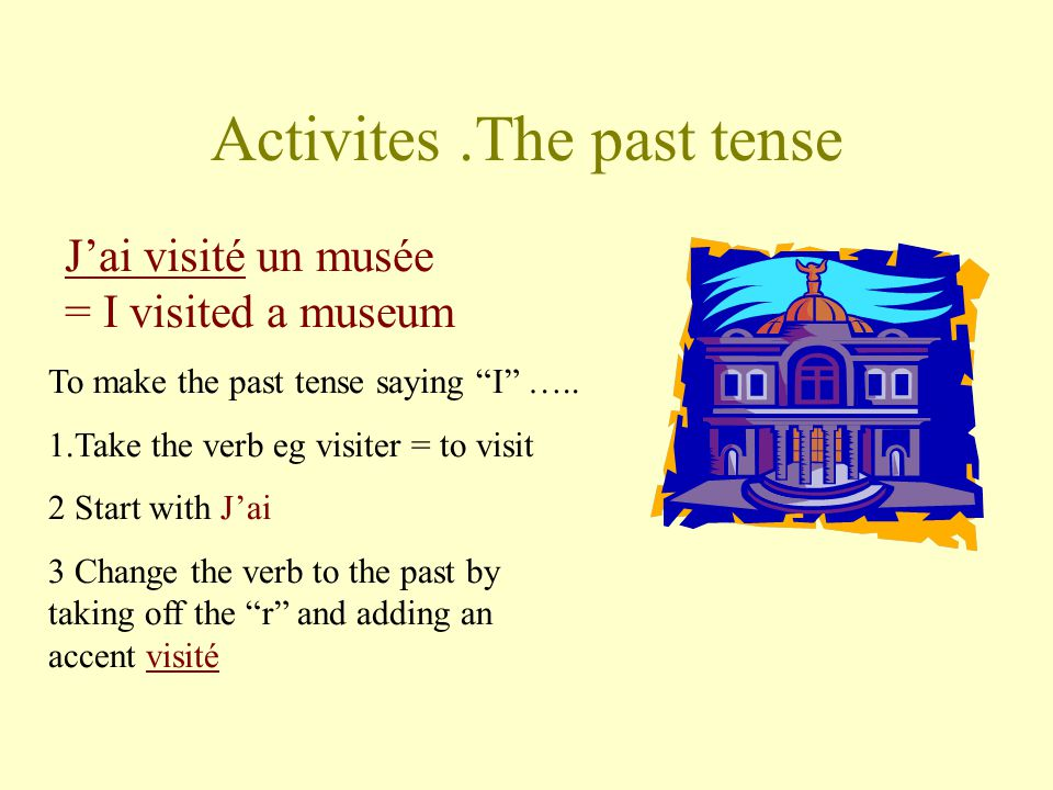 Activites.The past tense Jai visité un musée = I visited a museum To make the past tense saying I ….. 1.Take the verb eg visiter = to visit 2 Start wi
