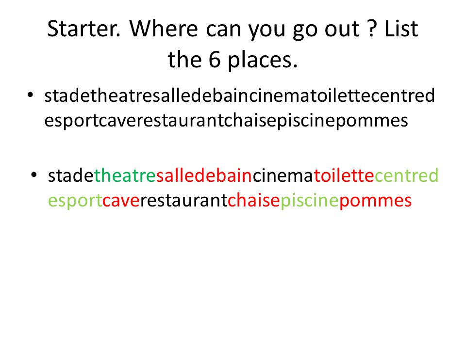 Starter. Where can you go out ? List the 6 places. stadetheatresalledebaincinematoilettecentred esportcaverestaurantchaisepiscinepommes
