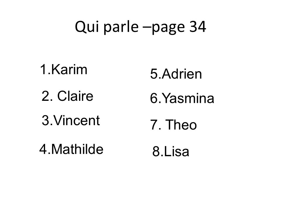 Qui parle –page 34 1.Karim 2. Claire 3.Vincent 4.Mathilde 5.Adrien 6.Yasmina 7. Theo 8.Lisa