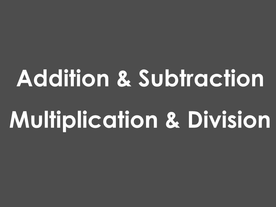 Addition & Subtraction Multiplication & Division