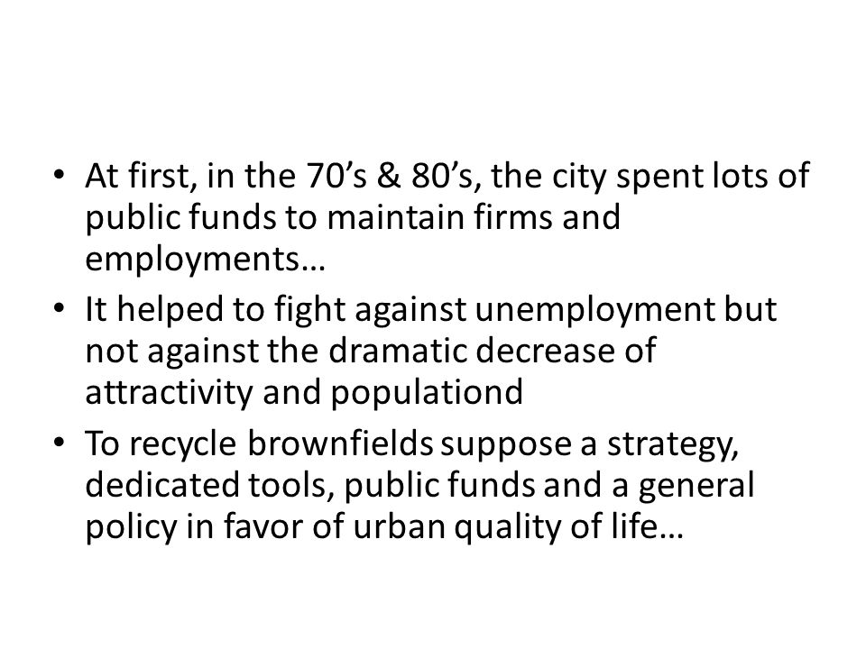 At first, in the 70s & 80s, the city spent lots of public funds to maintain firms and employments… It helped to fight against unemployment but not against the dramatic decrease of attractivity and populationd To recycle brownfields suppose a strategy, dedicated tools, public funds and a general policy in favor of urban quality of life…