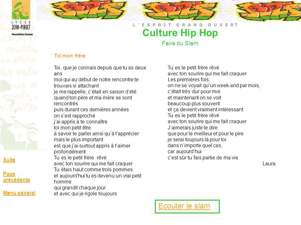 Culture Hip Hop Faire du Slam Suite Page précédente Menu général Toi mon frère Toi, que je connais depuis que tu as deux ans moi qui au début de notre