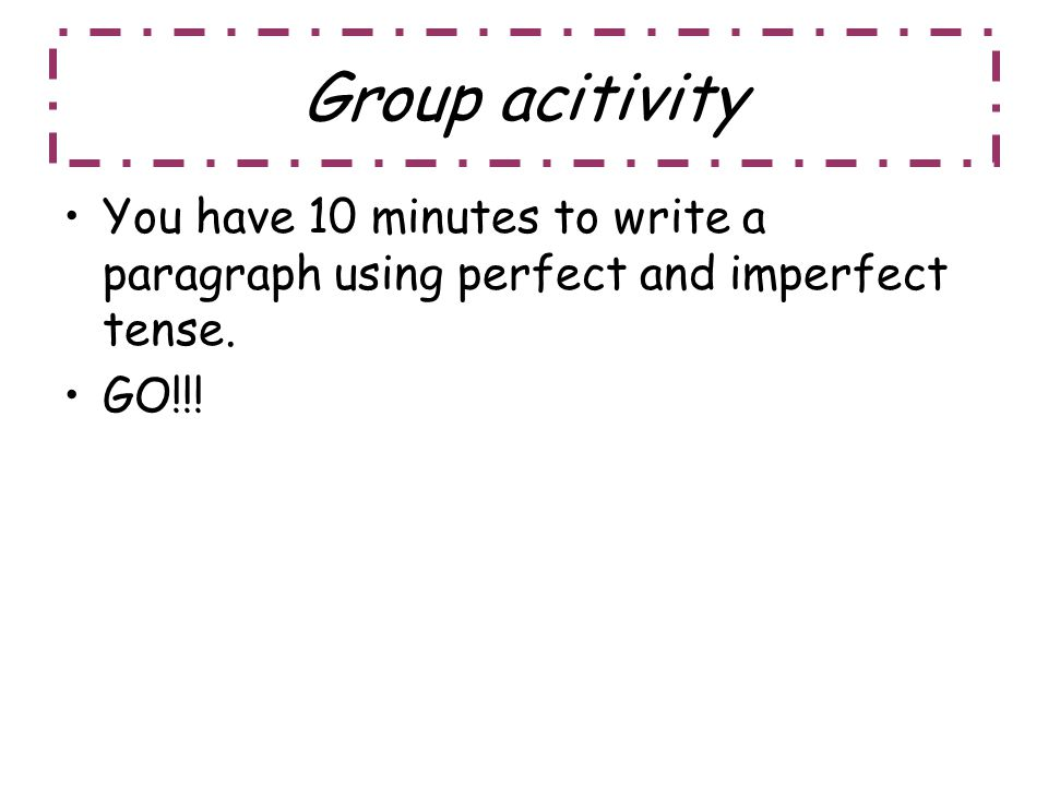 Group acitivity You have 10 minutes to write a paragraph using perfect and imperfect tense. GO!!!