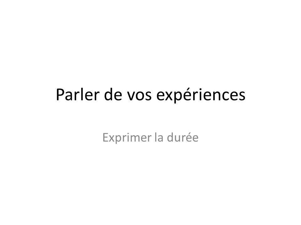 Parler de vos expériences Exprimer la durée