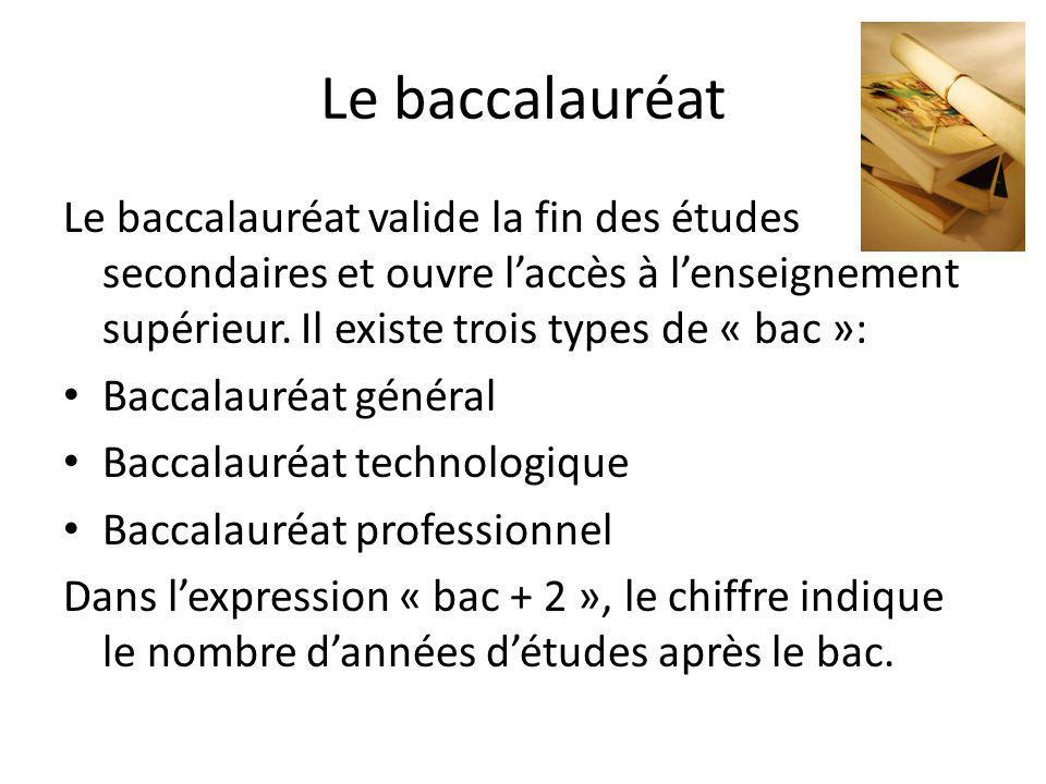 Le baccalauréat Le baccalauréat valide la fin des études secondaires et ouvre laccès à lenseignement supérieur. Il existe trois types de « bac »: Bacc