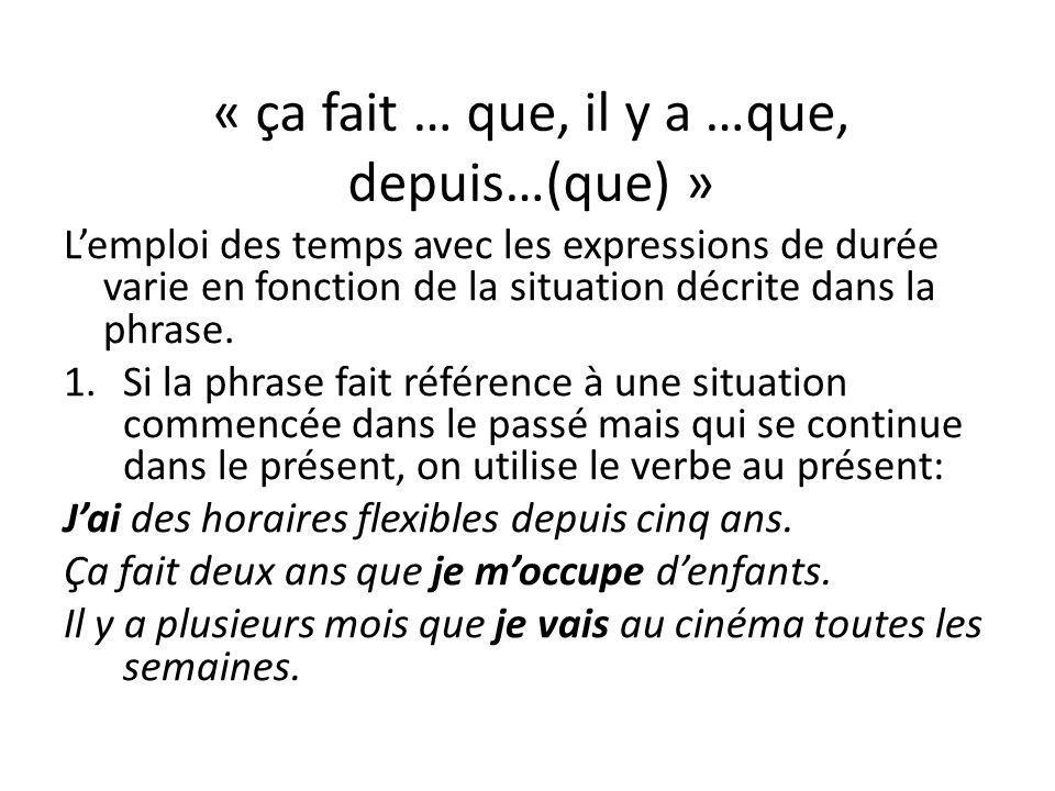 « ça fait … que, il y a …que, depuis…(que) » Lemploi des temps avec les expressions de durée varie en fonction de la situation décrite dans la phrase.