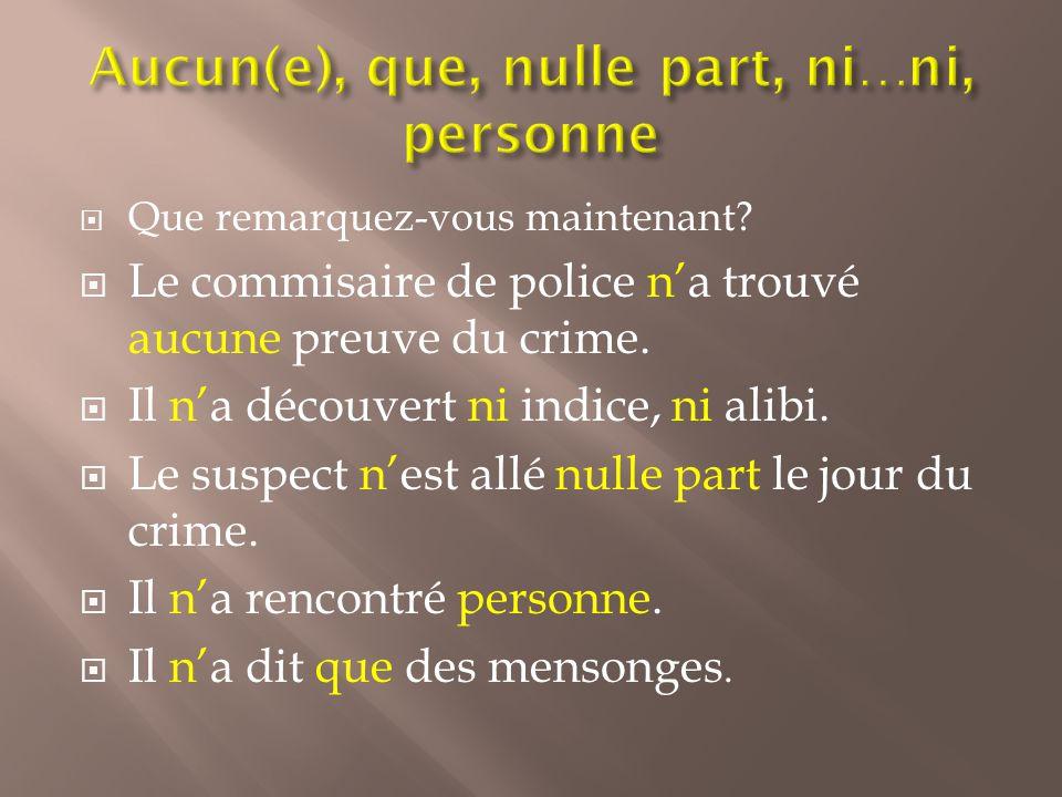 Que remarquez-vous maintenant? Le commisaire de police na trouvé aucune preuve du crime. Il na découvert ni indice, ni alibi. Le suspect nest allé nul