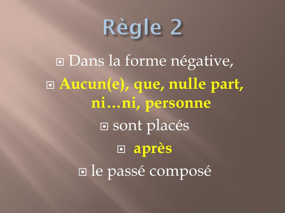 Dans la forme négative, Aucun(e), que, nulle part, ni…ni, personne sont placés après le passé composé