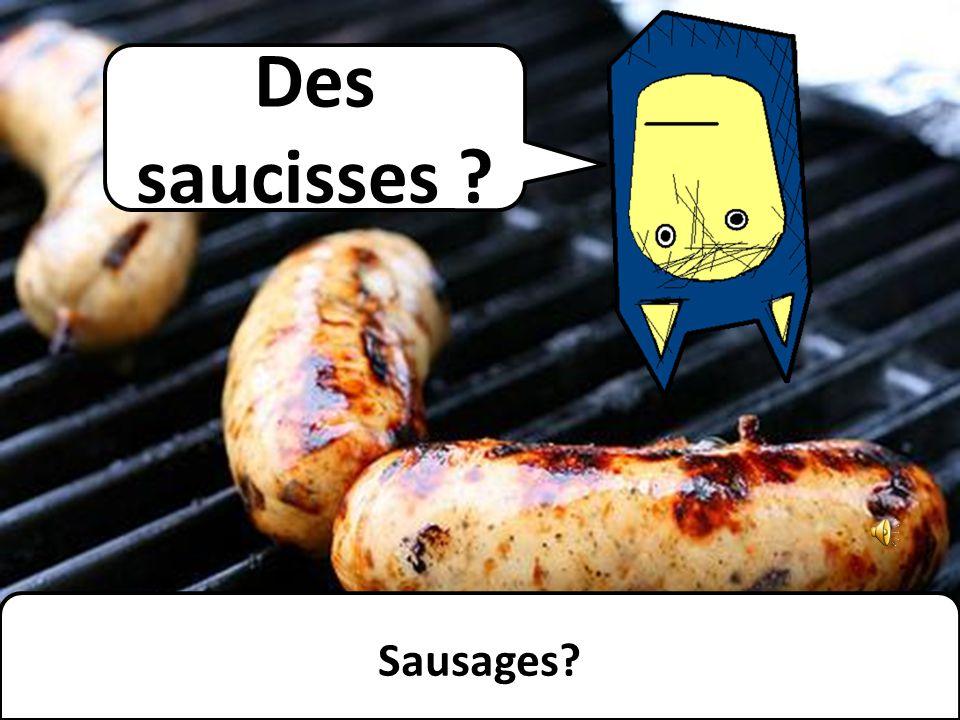 Des saucisses ? Sausages?