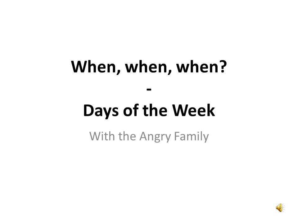 With the Angry Family When, when, when? - Days of the Week