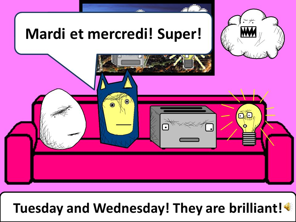 Tuesday and Wednesday! They are brilliant! Mardi et mercredi! Super!