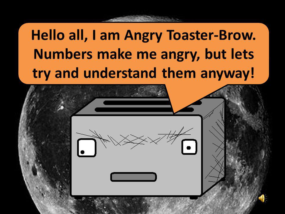 Hello all, I am Angry Toaster-Brow. Numbers make me angry, but lets try and understand them anyway!