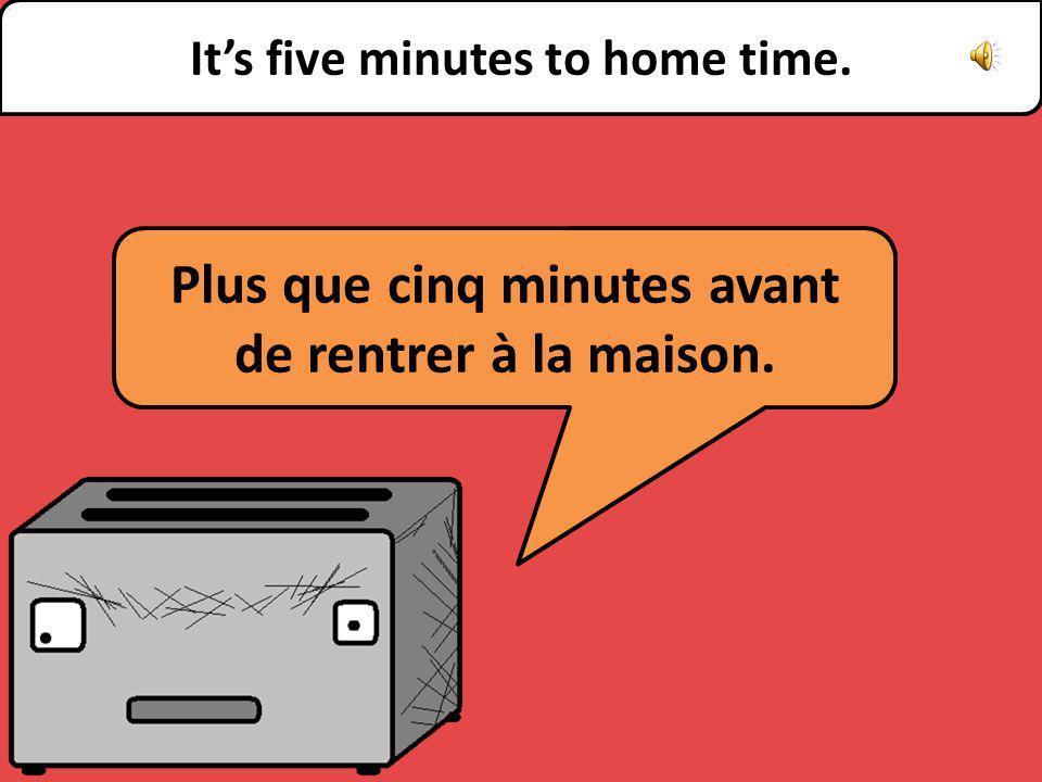 Plus que cinq minutes avant de rentrer à la maison. Its five minutes to home time.