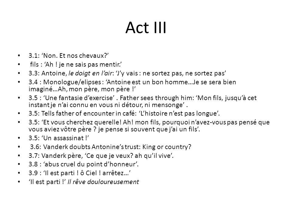 Act III 3.1: Non. Et nos chevaux? fils : Ah ! je ne sais pas mentir. 3.3: Antoine, le doigt en lair: Jy vais : ne sortez pas, ne sortez pas 3.4 : Mono