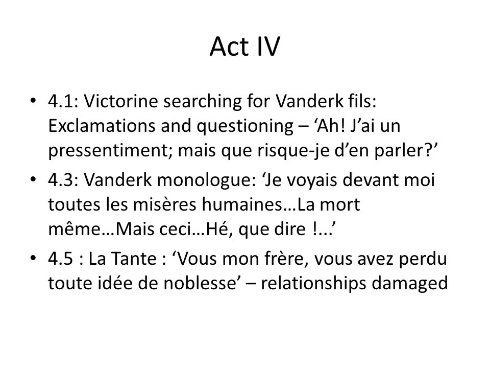 Act IV 4.9: Vanderk tells Antoine to intervene if son tries to kill adversary, but not if hes in danger… puisque…puisque…Cruel honneur.