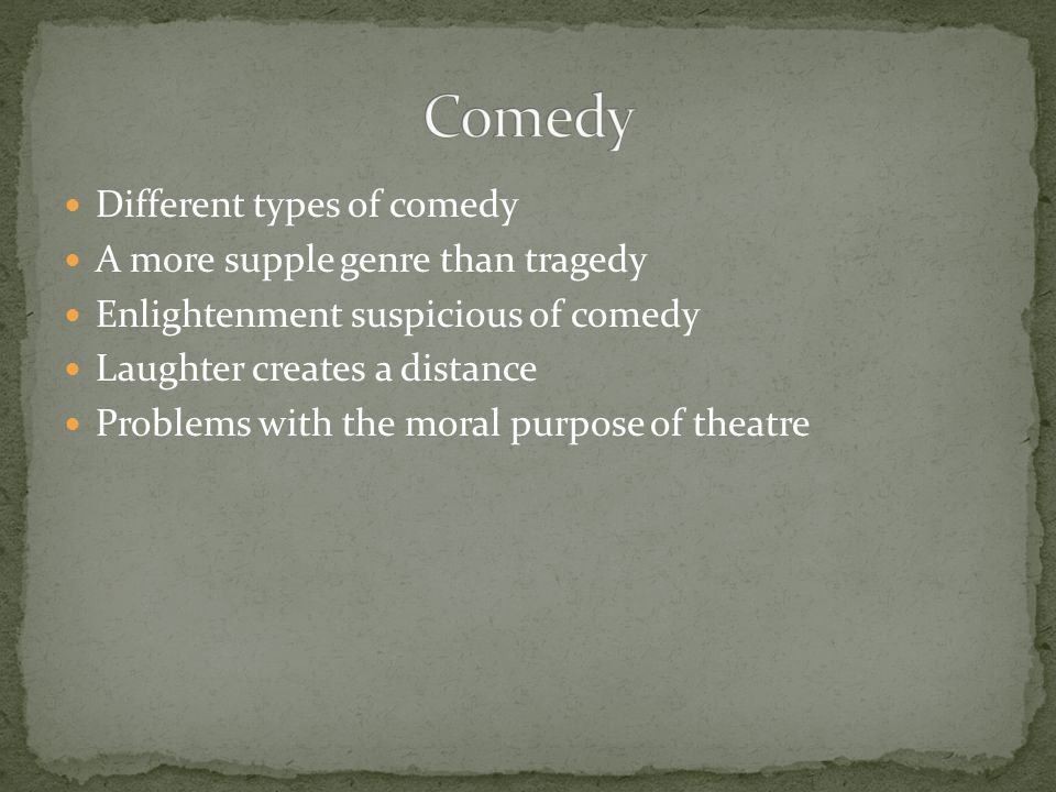 Different types of comedy A more supple genre than tragedy Enlightenment suspicious of comedy Laughter creates a distance Problems with the moral purpose of theatre