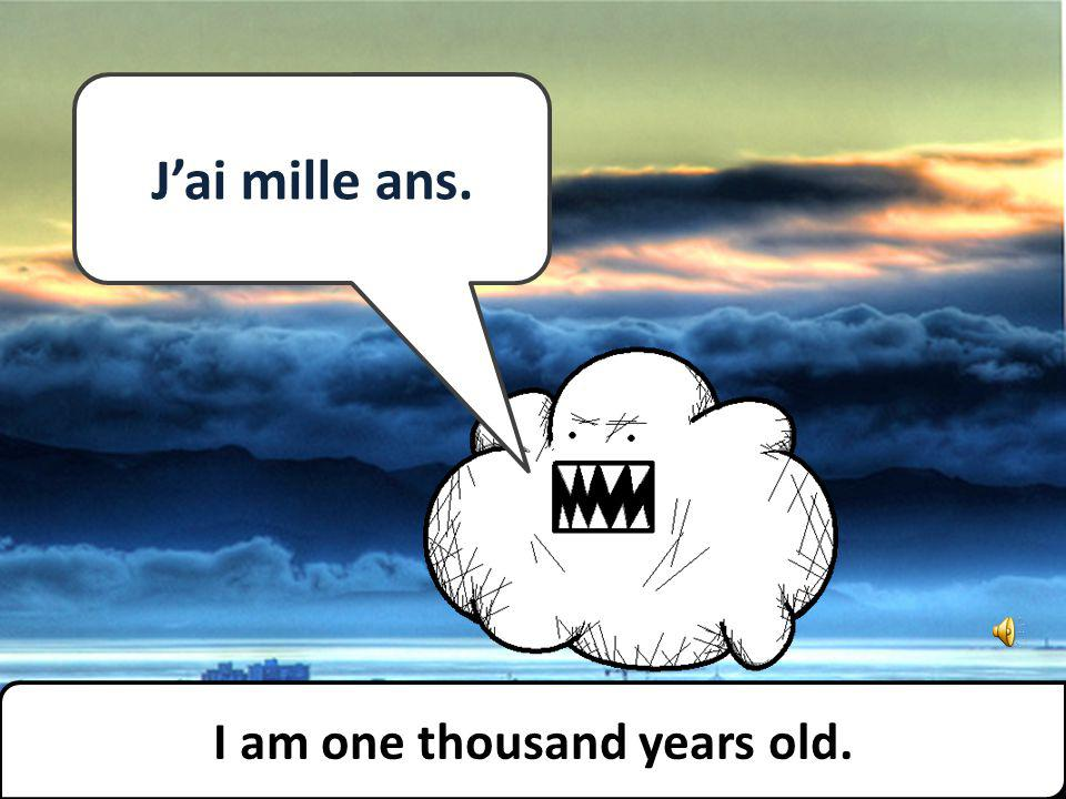 Jai mille ans. I am one thousand years old.