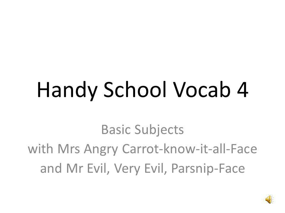 Handy School Vocab 4 Basic Subjects with Mrs Angry Carrot-know-it-all-Face and Mr Evil, Very Evil, Parsnip-Face